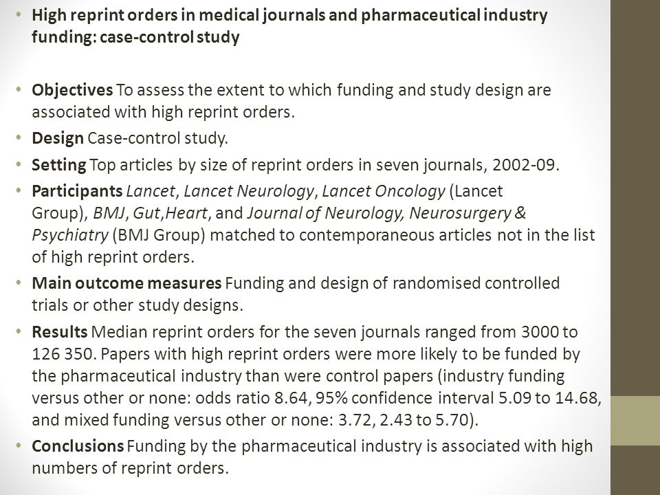 High reprint orders in medical journals and pharmaceutical industry funding: case-control study Objectives To assess the extent to which funding and s