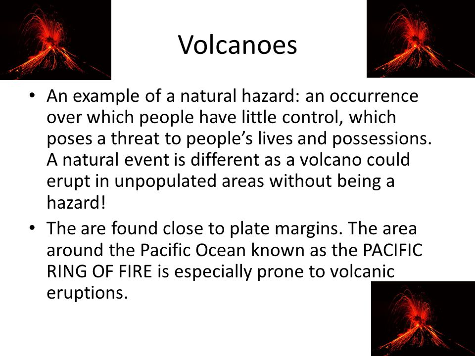 Volcanoes An example of a natural hazard: an occurrence over which people have little control, which poses a threat to people's lives and possessions.