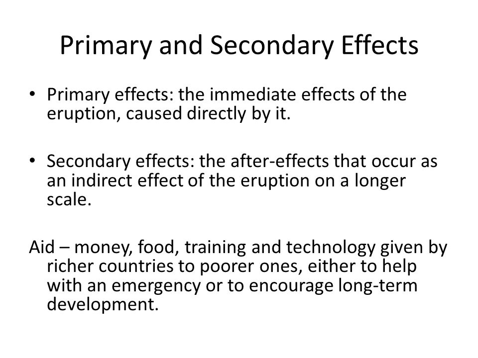 Primary and Secondary Effects Primary effects: the immediate effects of the eruption, caused directly by it. Secondary effects: the after-effects that
