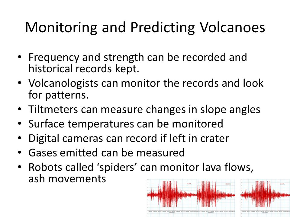 Monitoring and Predicting Volcanoes Frequency and strength can be recorded and historical records kept. Volcanologists can monitor the records and loo