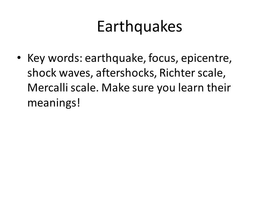 Earthquakes Key words: earthquake, focus, epicentre, shock waves, aftershocks, Richter scale, Mercalli scale. Make sure you learn their meanings!