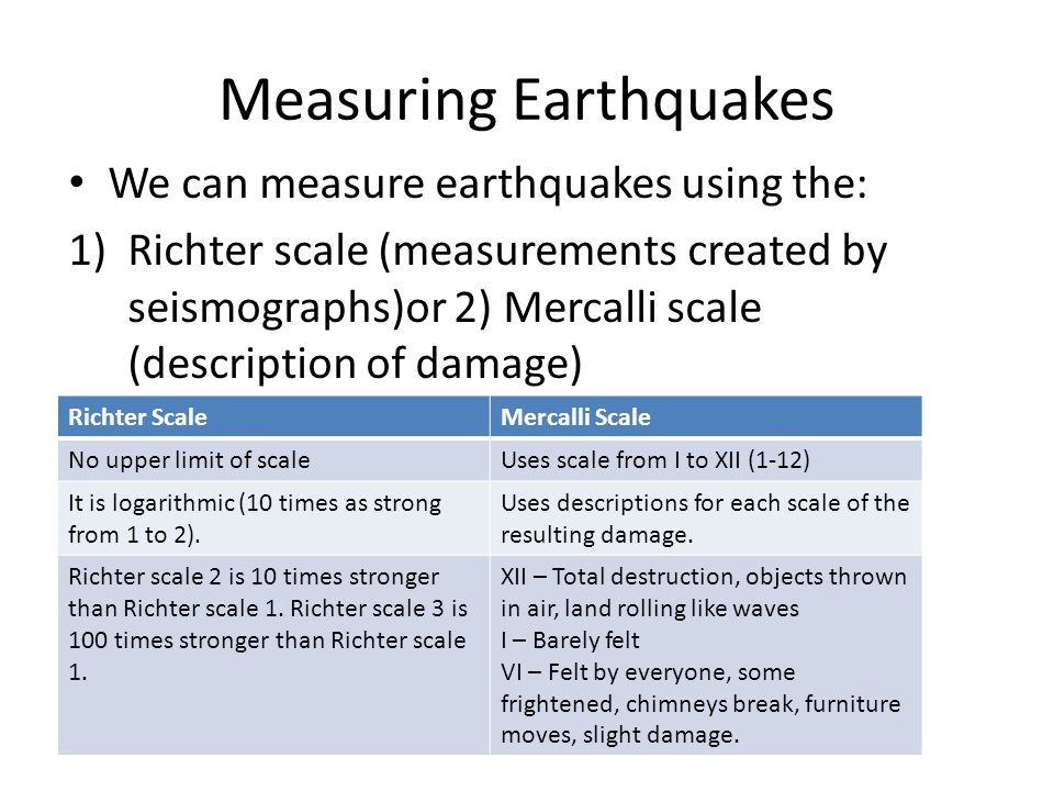 Measuring Earthquakes We can measure earthquakes using the: 1)Richter scale (measurements created by seismographs)or 2) Mercalli scale (description of