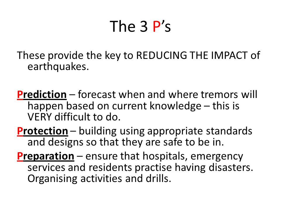 The 3 P's These provide the key to REDUCING THE IMPACT of earthquakes. Prediction – forecast when and where tremors will happen based on current knowl