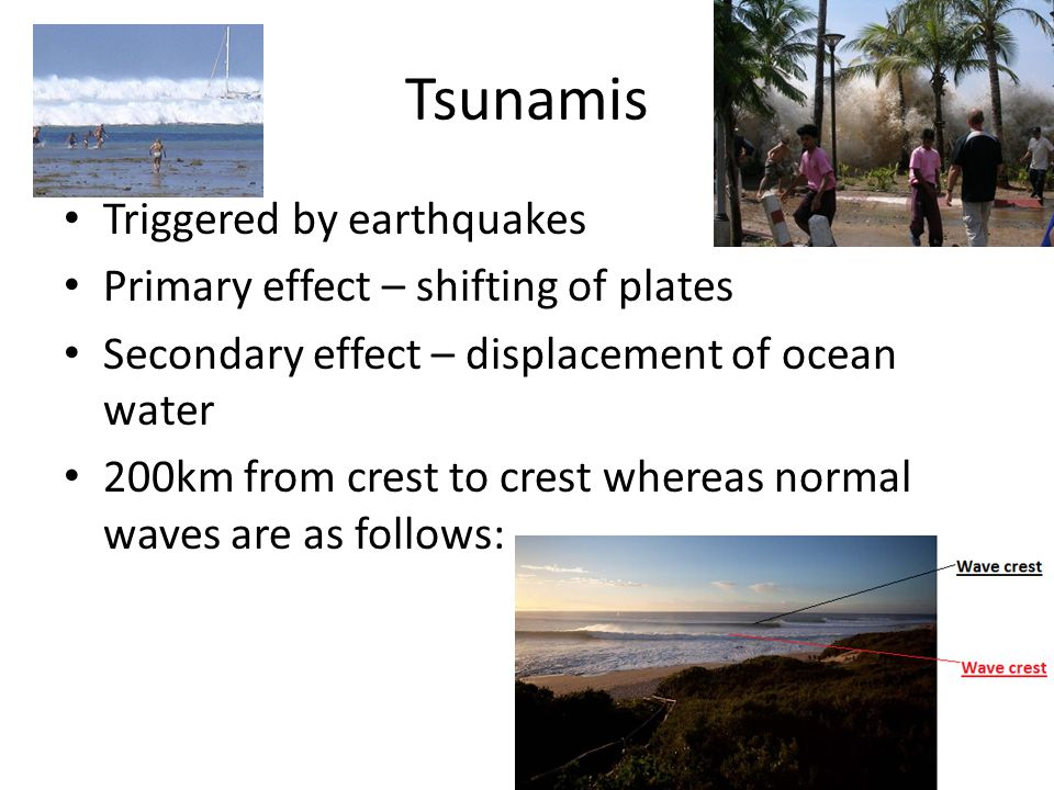 Tsunamis Triggered by earthquakes Primary effect – shifting of plates Secondary effect – displacement of ocean water 200km from crest to crest whereas