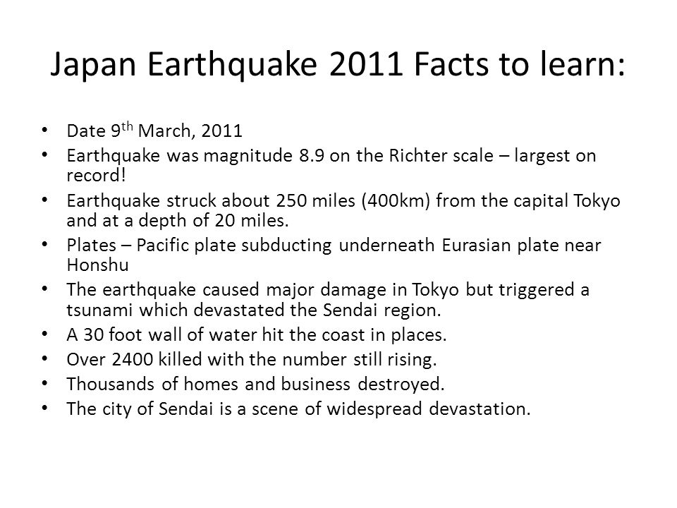 Japan Earthquake 2011 Facts to learn: Date 9 th March, 2011 Earthquake was magnitude 8.9 on the Richter scale – largest on record! Earthquake struck a