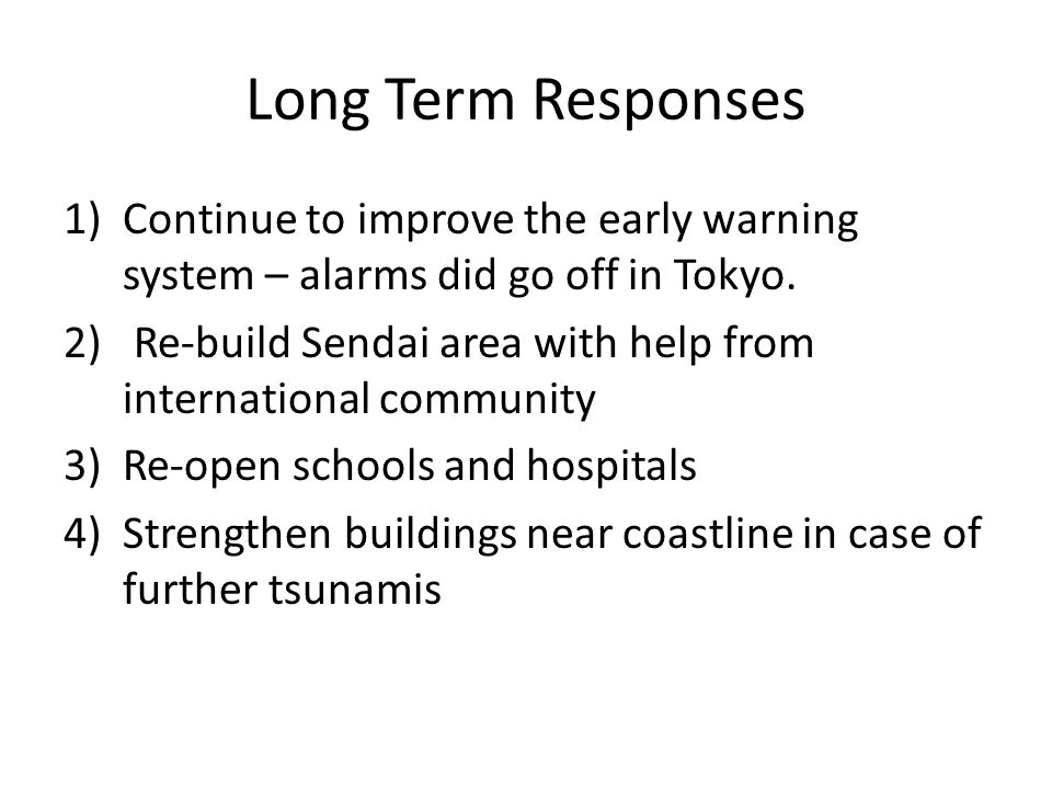 Long Term Responses 1)Continue to improve the early warning system – alarms did go off in Tokyo. 2) Re-build Sendai area with help from international