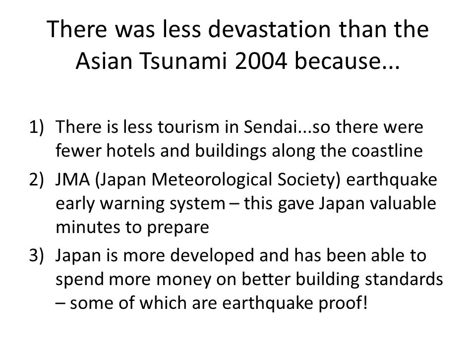 There was less devastation than the Asian Tsunami 2004 because... 1)There is less tourism in Sendai...so there were fewer hotels and buildings along t