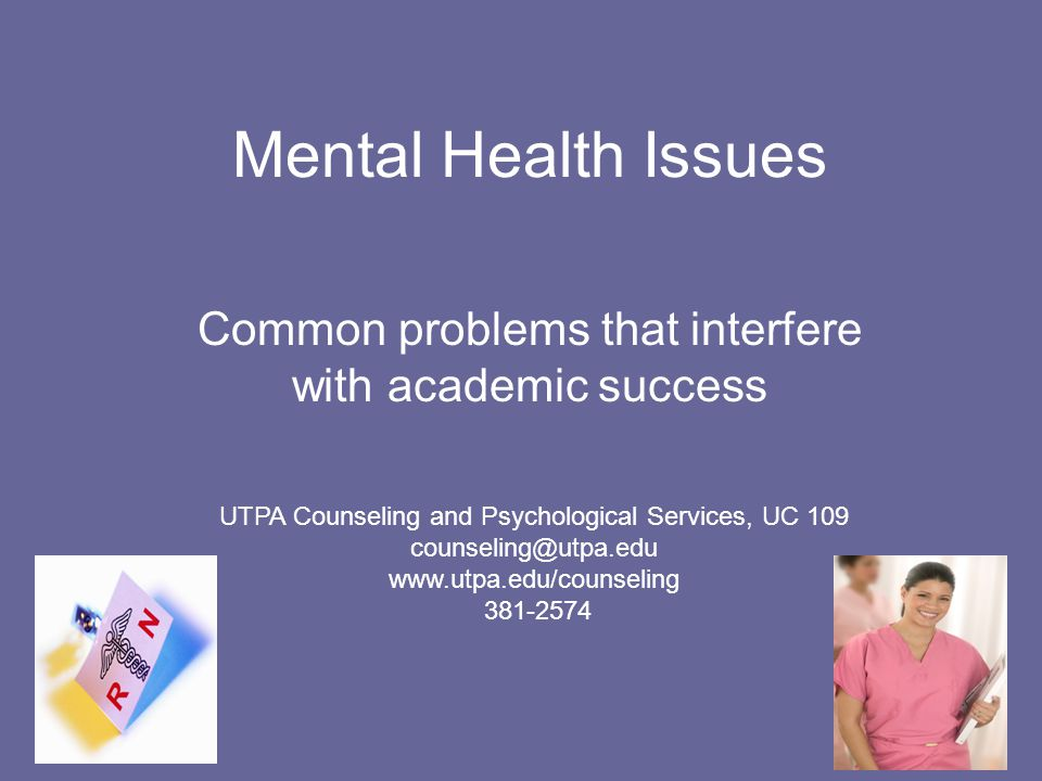Mental Health Issues Common problems that interfere with academic success UTPA Counseling and Psychological Services, UC 109 counseling@utpa.edu www.utpa.edu/counseling 381-2574