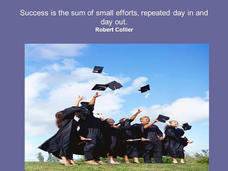 Success is the sum of small efforts, repeated day in and day out. Robert Collier