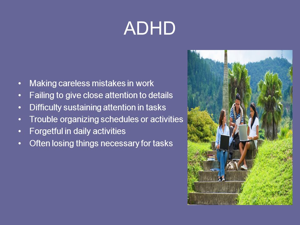 ADHD Making careless mistakes in work Failing to give close attention to details Difficulty sustaining attention in tasks Trouble organizing schedules or activities Forgetful in daily activities Often losing things necessary for tasks