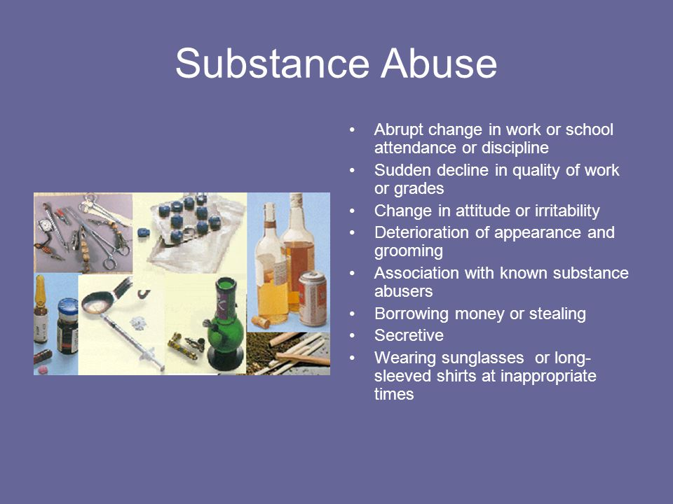 Substance Abuse Abrupt change in work or school attendance or discipline Sudden decline in quality of work or grades Change in attitude or irritability Deterioration of appearance and grooming Association with known substance abusers Borrowing money or stealing Secretive Wearing sunglasses or long- sleeved shirts at inappropriate times