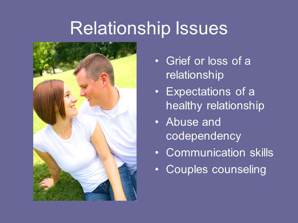 Relationship Issues Grief or loss of a relationship Expectations of a healthy relationship Abuse and codependency Communication skills Couples counseling