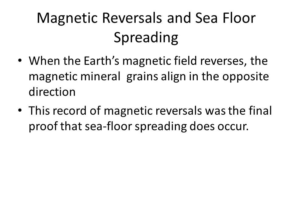 Magnetic Reversals and Sea Floor Spreading When the Earth's magnetic field reverses, the magnetic mineral grains align in the opposite direction This