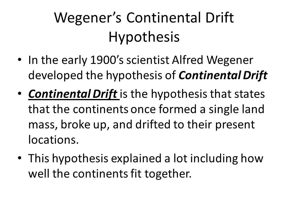 Wegener's Continental Drift Hypothesis In the early 1900's scientist Alfred Wegener developed the hypothesis of Continental Drift Continental Drift is