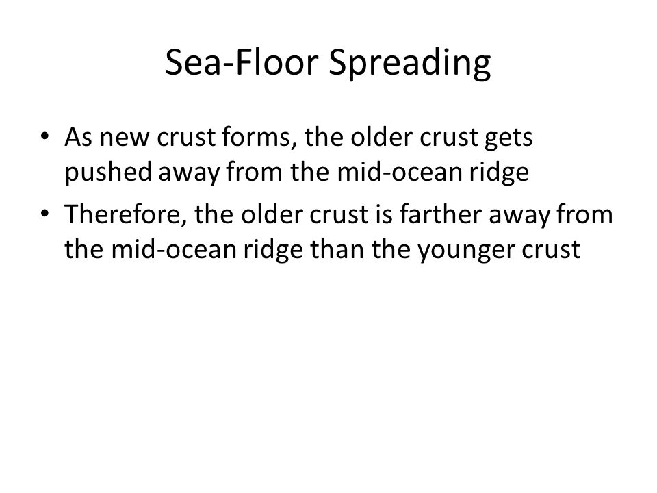 Sea-Floor Spreading As new crust forms, the older crust gets pushed away from the mid-ocean ridge Therefore, the older crust is farther away from the