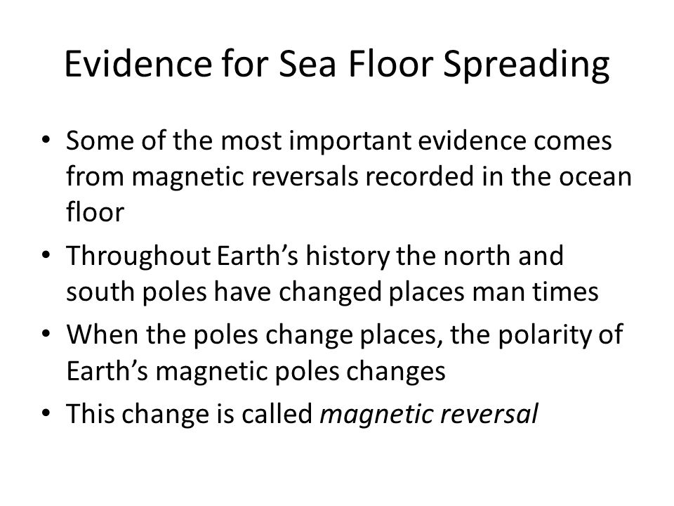 Magnetic Reversals and Sea Floor Spreading The molten rock at the mid-ocean ridges contains tiny grains of magnetic materials These minerals contain iron and are like compasses They align with the magnetic field of the Earth When the molten rock cools, the record of these tiny compasses remains in the rock The record is then carried slowly away from the spreading center of the ridge as sea-floor spreading occurs