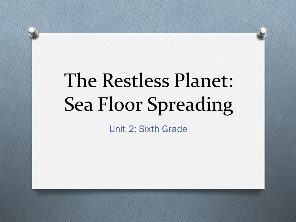 The Restless Planet: Sea Floor Spreading Unit 2: Sixth Grade