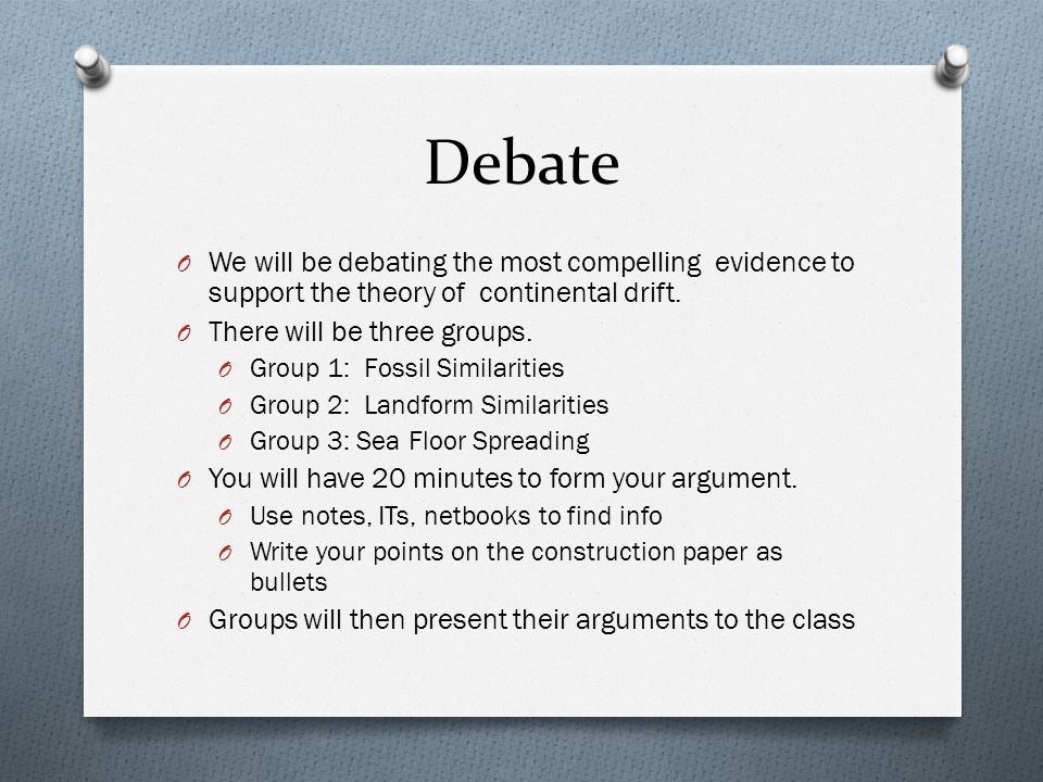 Debate O We will be debating the most compelling evidence to support the theory of continental drift. O There will be three groups. O Group 1: Fossil