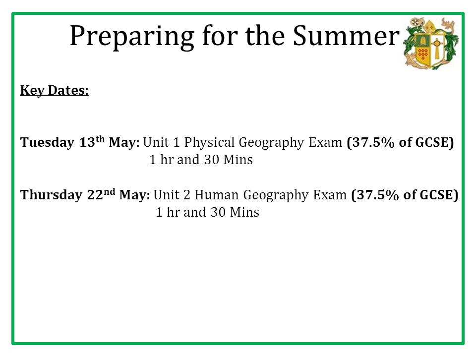 Preparing for the Summer Key Dates: Tuesday 13 th May: Unit 1 Physical Geography Exam (37.5% of GCSE) 1 hr and 30 Mins Thursday 22 nd May: Unit 2 Human Geography Exam (37.5% of GCSE) 1 hr and 30 Mins
