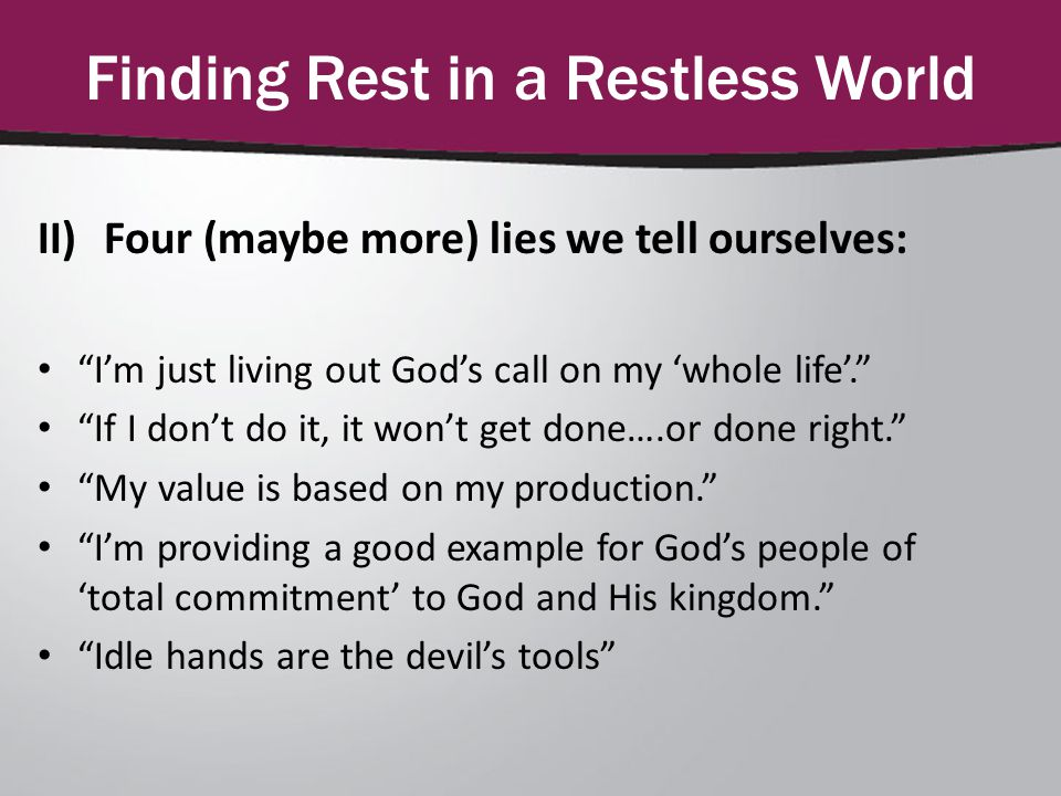 Finding Rest in a Restless World II)Four (maybe more) lies we tell ourselves: I'm just living out God's call on my 'whole life'. If I don't do it, it won't get done….or done right. My value is based on my production. I'm providing a good example for God's people of 'total commitment' to God and His kingdom. Idle hands are the devil's tools