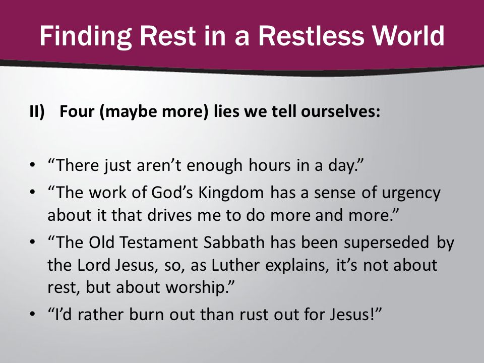 Finding Rest in a Restless World II)Four (maybe more) lies we tell ourselves: There just aren't enough hours in a day. The work of God's Kingdom has a sense of urgency about it that drives me to do more and more. The Old Testament Sabbath has been superseded by the Lord Jesus, so, as Luther explains, it's not about rest, but about worship. I'd rather burn out than rust out for Jesus!