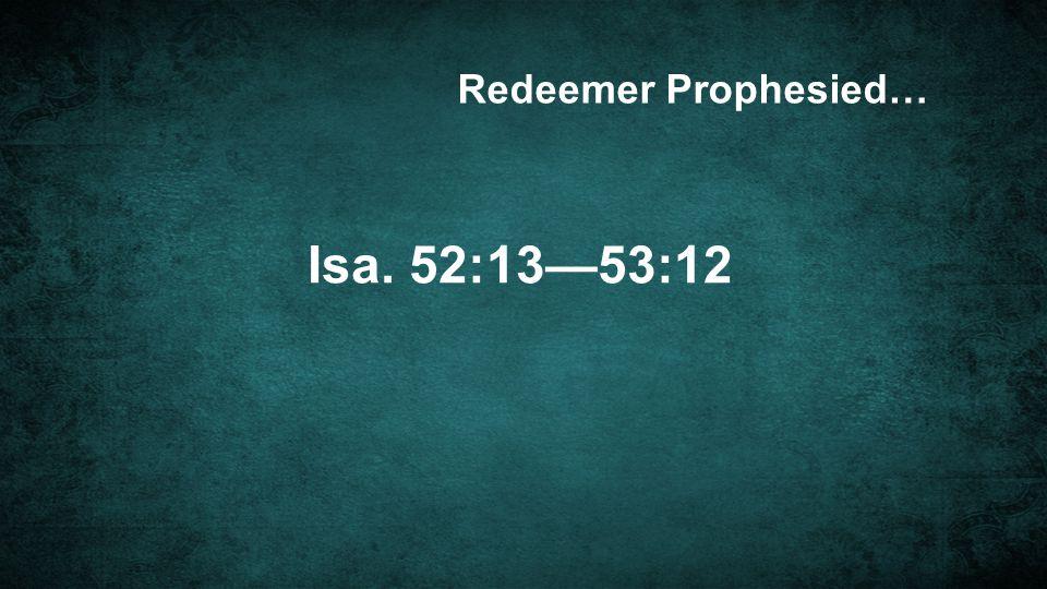 Isa. 52:13—53:12 Redeemer Prophesied…