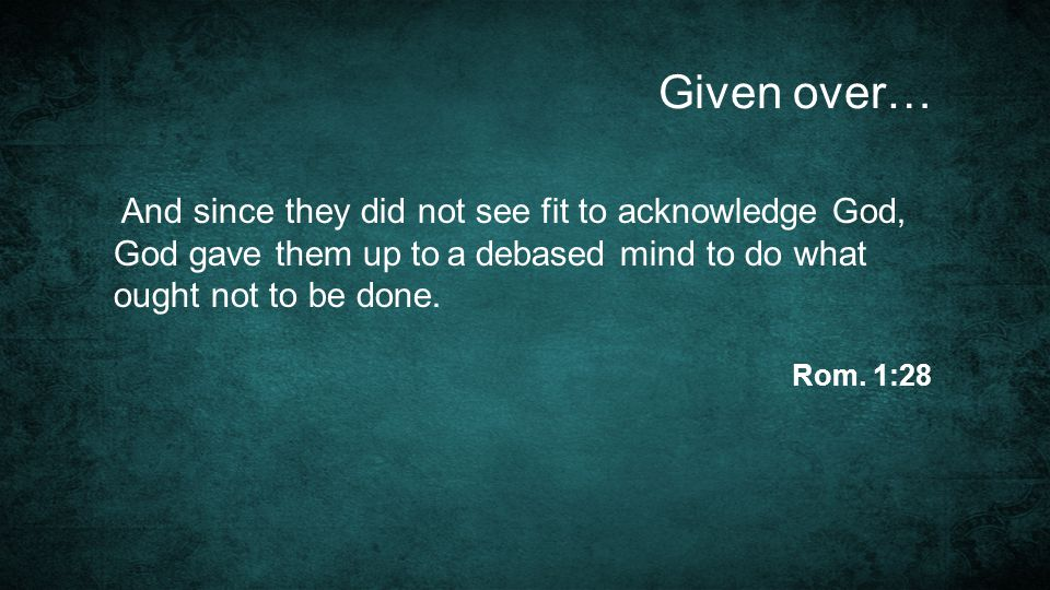 Given over… And since they did not see fit to acknowledge God, God gave them up to a debased mind to do what ought not to be done. Rom. 1:28
