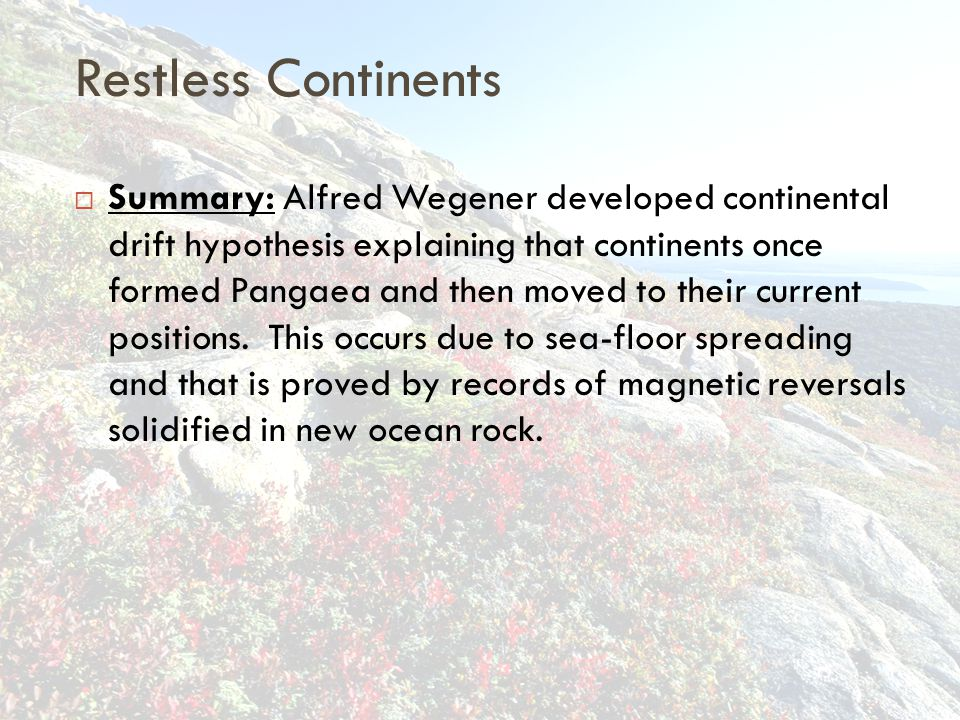 Restless Continents  Summary: Alfred Wegener developed continental drift hypothesis explaining that continents once formed Pangaea and then moved to their current positions.