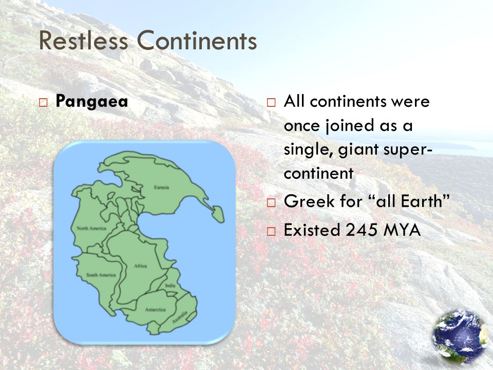 Restless Continents  Pangaea  All continents were once joined as a single, giant super- continent  Greek for all Earth  Existed 245 MYA