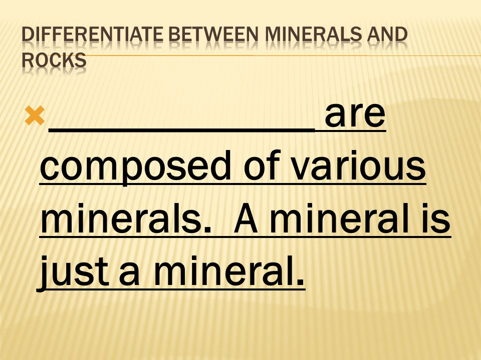  ____________ are composed of various minerals. A mineral is just a mineral.