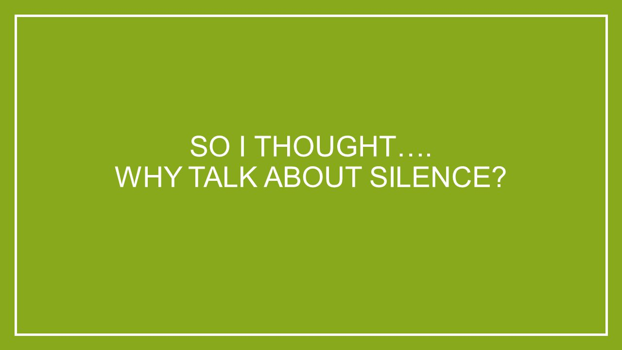 SO I THOUGHT…. WHY TALK ABOUT SILENCE?