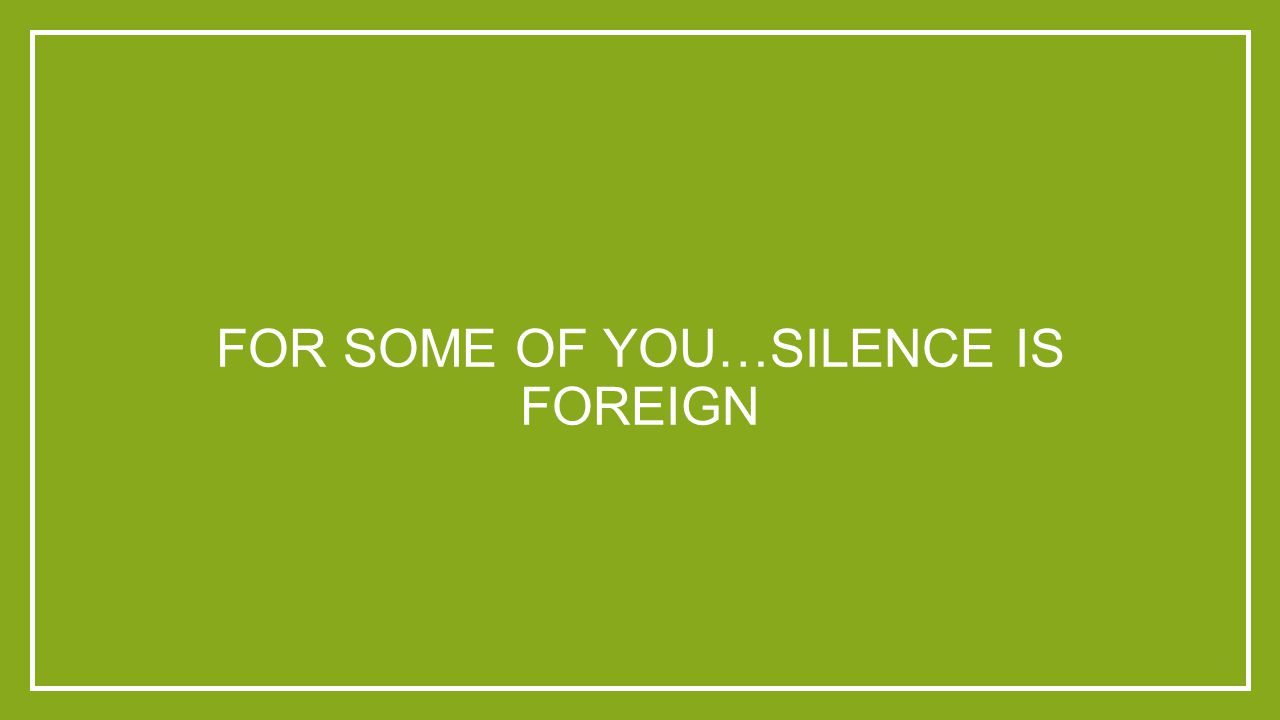 FOR SOME OF YOU…SILENCE IS FOREIGN