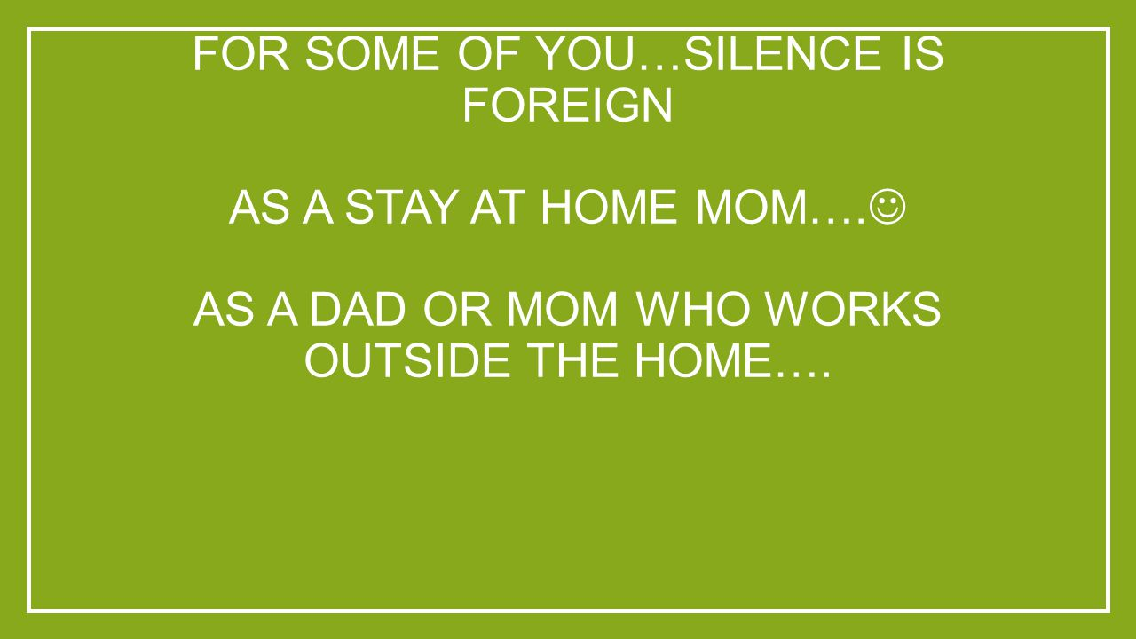 FOR SOME OF YOU…SILENCE IS FOREIGN AS A STAY AT HOME MOM…. AS A DAD OR MOM WHO WORKS OUTSIDE THE HOME….