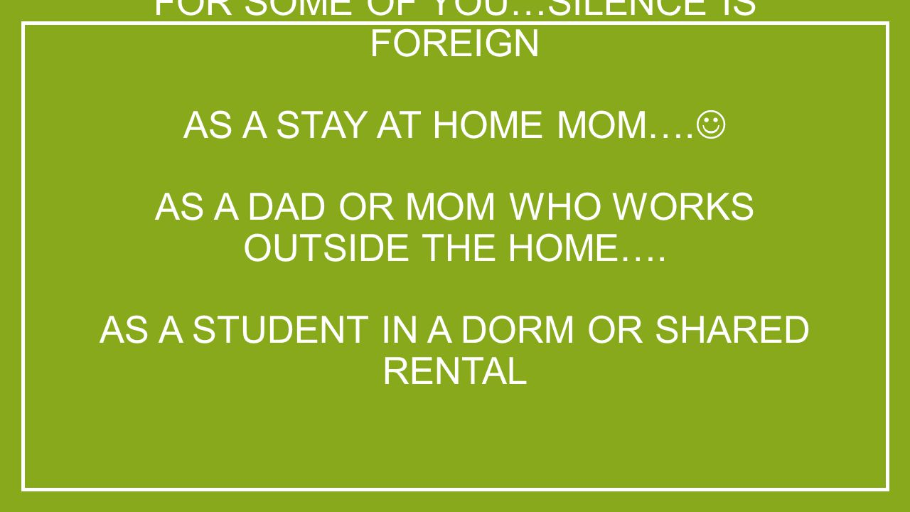 FOR SOME OF YOU…SILENCE IS FOREIGN AS A STAY AT HOME MOM….