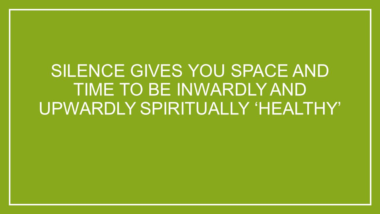 SILENCE GIVES YOU SPACE AND TIME TO BE INWARDLY AND UPWARDLY SPIRITUALLY 'HEALTHY'