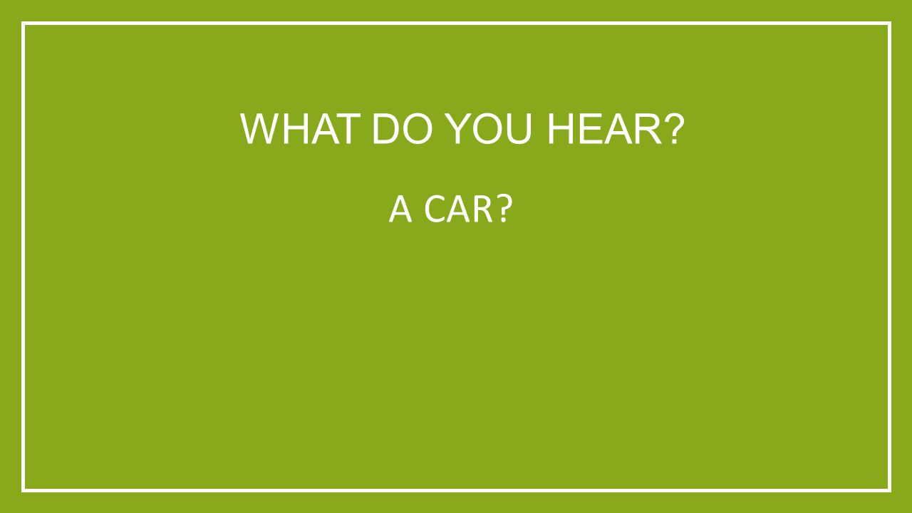 WHAT DO YOU HEAR A CAR
