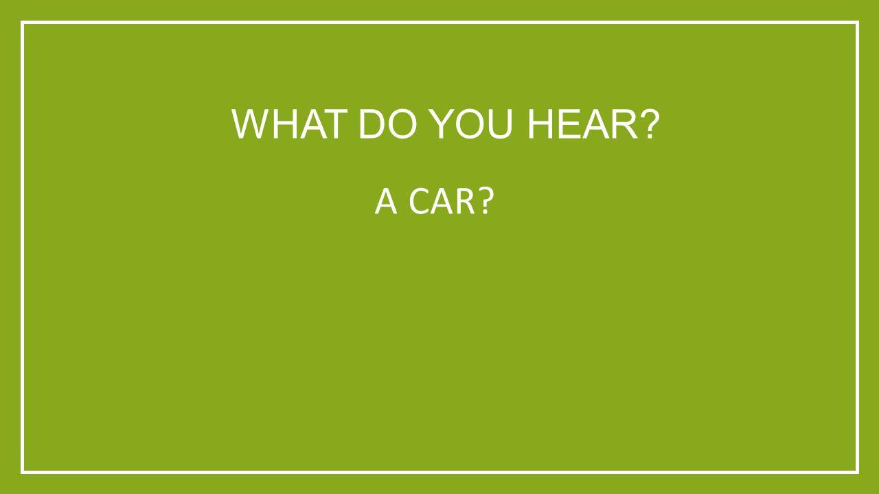 WHAT DO YOU HEAR? A CAR?