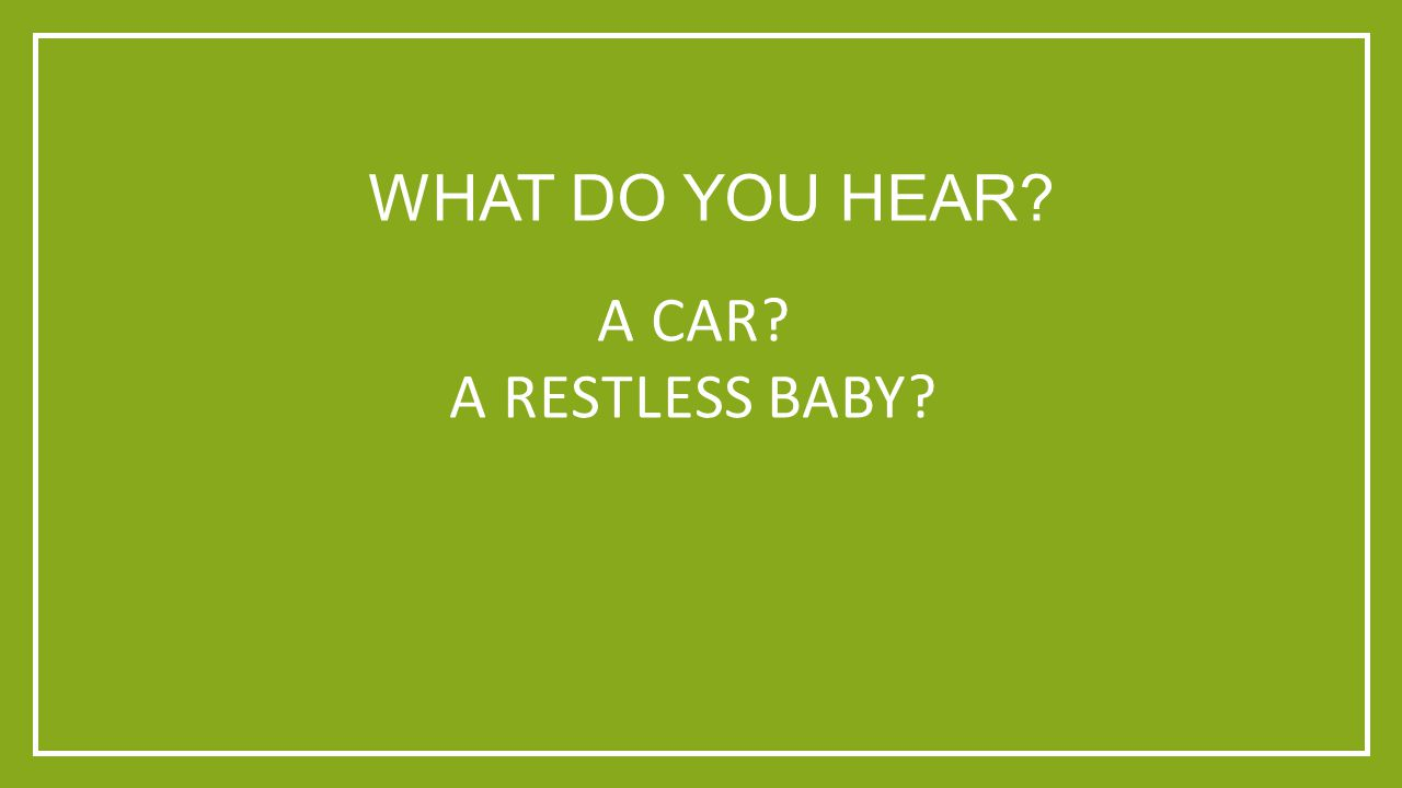 WHAT DO YOU HEAR A CAR A RESTLESS BABY