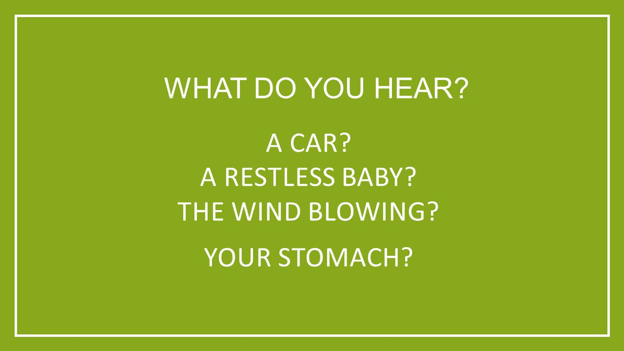 WHAT DO YOU HEAR A CAR A RESTLESS BABY THE WIND BLOWING YOUR STOMACH