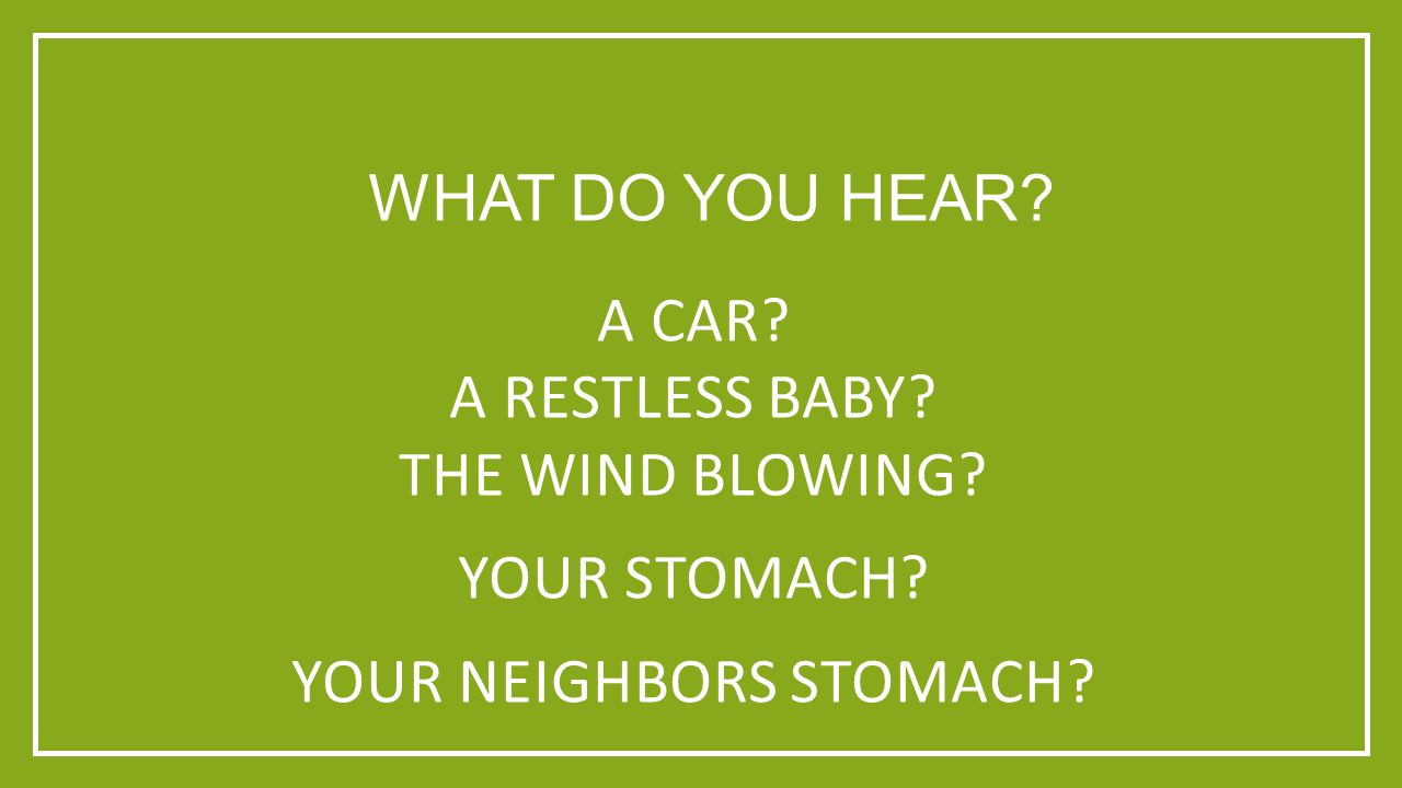 WHAT DO YOU HEAR? A CAR? A RESTLESS BABY? THE WIND BLOWING? YOUR STOMACH? YOUR NEIGHBORS STOMACH?