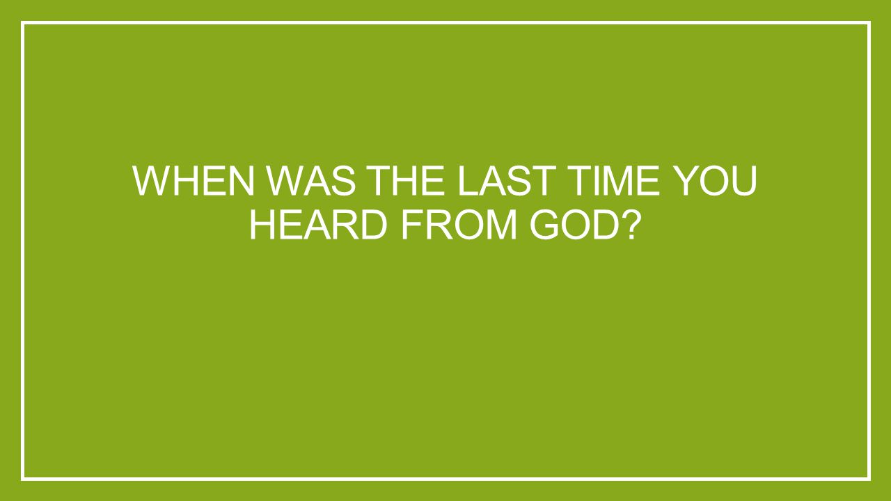 WHEN WAS THE LAST TIME YOU HEARD FROM GOD