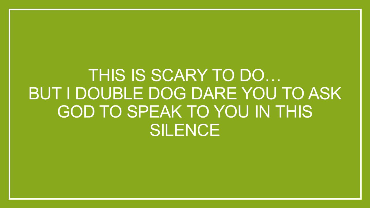 THIS IS SCARY TO DO… BUT I DOUBLE DOG DARE YOU TO ASK GOD TO SPEAK TO YOU IN THIS SILENCE
