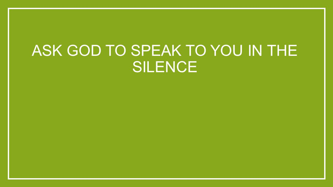 ASK GOD TO SPEAK TO YOU IN THE SILENCE
