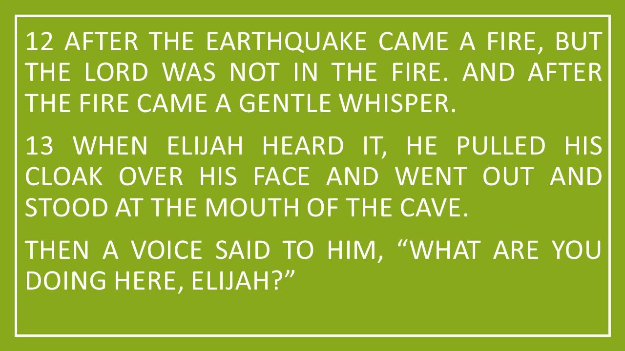 12 AFTER THE EARTHQUAKE CAME A FIRE, BUT THE LORD WAS NOT IN THE FIRE. AND AFTER THE FIRE CAME A GENTLE WHISPER. 13 WHEN ELIJAH HEARD IT, HE PULLED HI