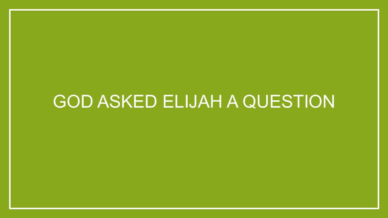 GOD ASKED ELIJAH A QUESTION