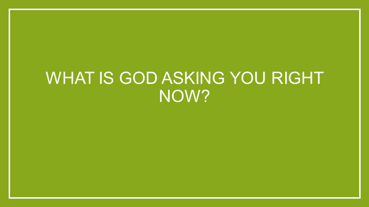 WHAT IS GOD ASKING YOU RIGHT NOW?