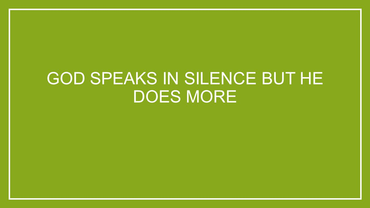 GOD SPEAKS IN SILENCE BUT HE DOES MORE