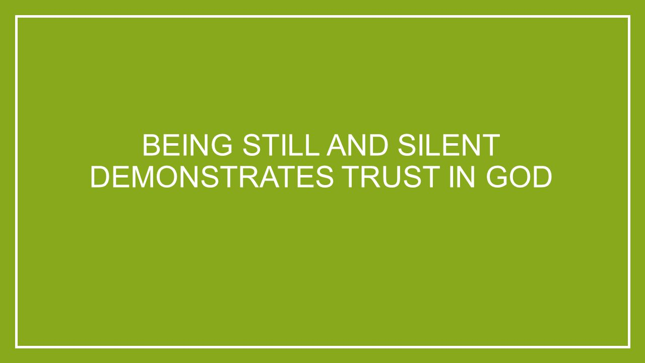 BEING STILL AND SILENT DEMONSTRATES TRUST IN GOD