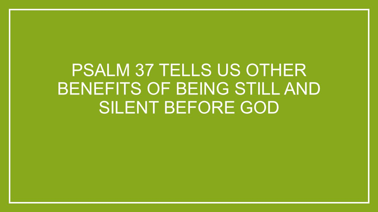 PSALM 37 TELLS US OTHER BENEFITS OF BEING STILL AND SILENT BEFORE GOD