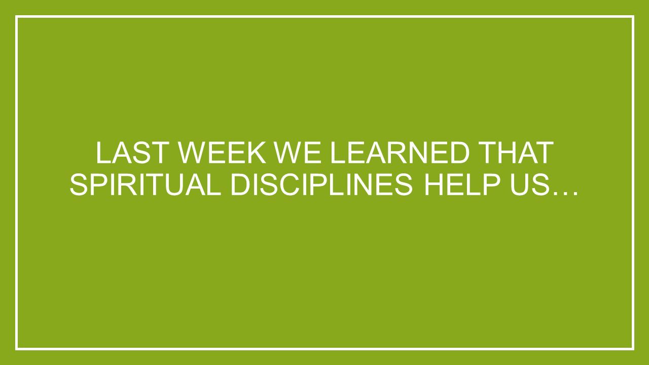 LAST WEEK WE LEARNED THAT SPIRITUAL DISCIPLINES HELP US…